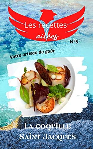 Les recettes ailées N°5, la coquille saint jacques: Faciles et originales, découvrez dauthentiques techniques de chef pour sublimer chaque produit.