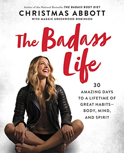 The Badass Life: 30 Amazing Days to a Lifetime of Great Habits--Body, Mind, and Spirit (The Badass Series)