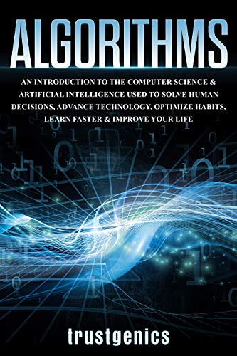 Algorithms: An Introduction to The Computer Science & Artificial Intelligence Used to Solve Human Decisions, Advance Technology, Optimize Habits, Learn Faster & Your Improve Life (English Edition)