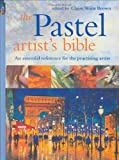 The Pastel Artist's Bible: An Essential Reference for the Practicing Artist