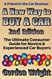 A New Way to Buy a Car - 2nd Edition: The Ultimate Consumer Awareness Guide for Novice & Experienced Car Shoppers