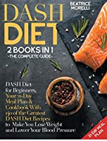 DASH Diet: The Complete Guide. 2 Books in 1 - DASH Diet for Beginners, Your 21-Day Meal Plan + Cookbook with 140 of the Greatest DASH Diet Recipes to Make You Lose Weight and Lower Your Blood Pressure