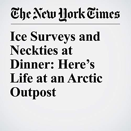 Ice Surveys and Neckties at Dinner: Here's Life at an Arctic Outpost copertina