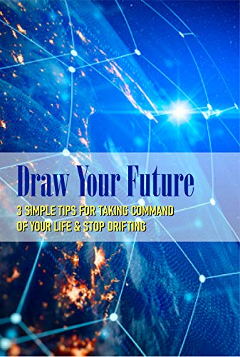 Draw Your Future: 3 Simple Tips For Taking Command Of Your Life & Stop Drifting: Fundamentals Of Management And Life Skills (English Edition)