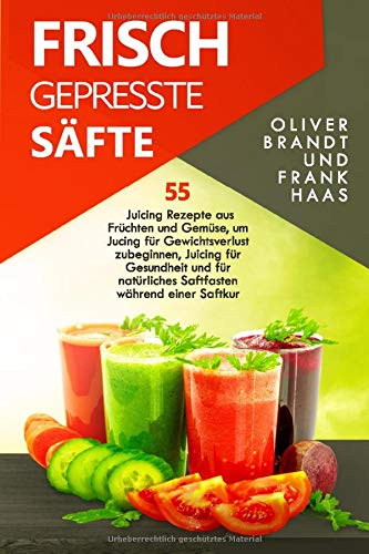 Frisch gepresste Säfte: 55 Juicing Rezepte aus Früchten und Gemüse, um Jucing für Gewichtsverlust zu beginnen