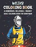 Welder Coloring Book. A Humorous, Relatable, Snarky Adult Coloring Book For Handyman: Novelty Welder Gift Idea For Electrician Or Craftsman. Funny Appreciation Gift For Mechanic Maintenance Coworker