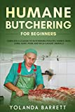 Humane Butchering for Beginners: Complete A-Z Guide to Butchering Poultry, Rabbit, Deer, Lamb, Goat, Pork and Wild-Caught Animals