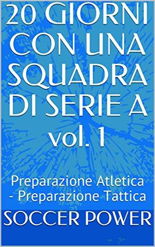 20 GIORNI CON UNA SQUADRA DI SERIE A vol. 1: Preparazione Atletica - Preparazione Tattica