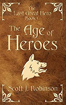 The Age of Heroes (The Last Great Hero Book 1) by [Scott J. Robinson]