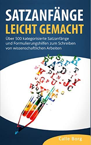 SATZANFÄNGE LEICHT GEMACHT: Über 500 kategorisierte Satzanfänge und Formulierungshilfen zum Schreiben von wissenschaftlichen Arbeiten (Hausarbeit, Bachelorarbeit, Masterarbeit)