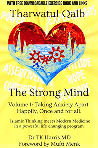 Tharwatul Qalb The Strong Mind Volume 1: Taking Anxiety Apart Happily, once and for all.: Islamic Thinking meets Modern Medicine in a Powerful Life Changing Program (English Edition)