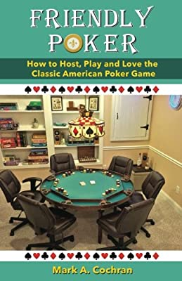 Friendly Poker: How to Host, Play and Love the Classic American Poker Game