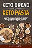 Keto Bread and Keto Pasta: Homemade Gluten-Free And Low-Carbohydrate Baked, Goods For A Healthy Lifestyle, Delicious Keto Bread And Pasta Recipies To Improve Weight Loss And Bust Energy
