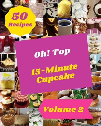 Oh! Top 50 15-Minute Cupcake Recipes Volume 2: A 15-Minute Cupcake Cookbook for Effortless Meals