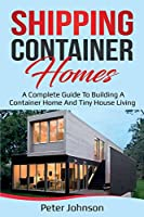 Shipping Container Homes: A Complete Guide to Building a Container Home and Tiny House Living