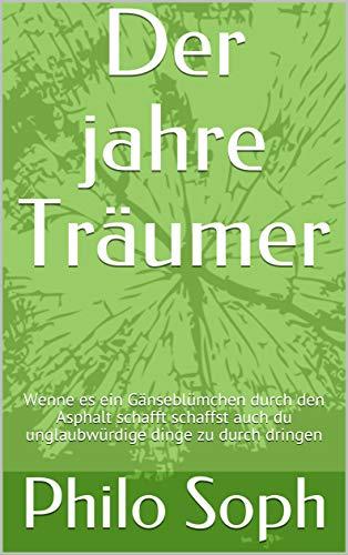 Der jahre Träumer: Wenn es ein Gänseblümchen durch den Asphalt schafft schaffst auch du unglaubwürdige dinge zu durch dringen (28031996 7092017) (German Edition)