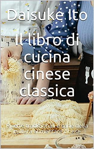 Il libro di cucina cinese classica: Ricette tradizionali e sane della cultura alimentare cinese (Italian Edition)