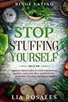 Binge Eating: STOP STUFFING YOURSELF - Proven Strategies To Stop Emotional Eating And Gain True Happiness By Learning To Love Yourself First
