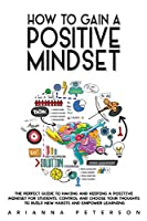 How to Gain a Positive Mindset: The Perfect Guide to Having and Keeping a Positive Mindset for Students. Control and Choose Your Thoughts to Build New Habits and Empower Learning (Accelerated Learning Techniques)