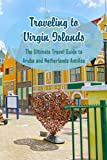Traveling to Aruba and Netherlands Antilles: The Ultimate Travel Guide to Aruba and Netherlands Antilles: Aruba And Netherlands Antilles Travel Guide