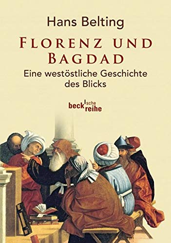 Florenz und Bagdad: Eine westöstliche Geschichte des Blicks