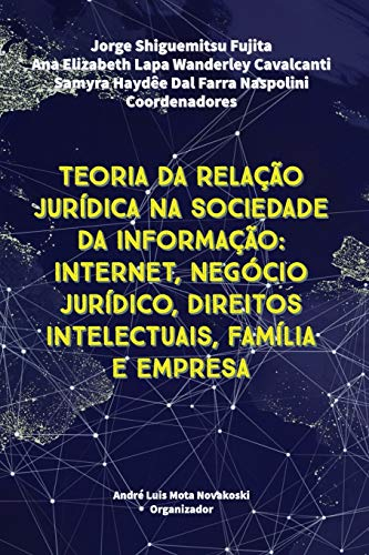 TEORIA DA RELAÇÃO JURÍDICA NA SOCIEDADE DA INFORMAÇÃO: Internet, Negócio Jurídico, Direitos Intelectuais, Família e Empresa