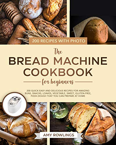 The Bread Machine Cookbook for Beginners: 200 Quick-Easy And Delicious Recipes For Amazing Buns, Snacks, Loaves, Vegetable, Sweet, Gluten-Free, Pizza Dough That You Can Prepare At Home