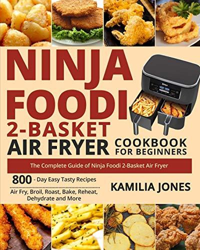 Ninja Foodi 2-Basket Air Fryer Cookbook for Beginners: The Complete Guide of Ninja Foodi 2-Basket Air Fryer| 800-Day Easy Tasty Recipes| Air Fry, Broil, Roast, Bake, Reheat, Dehydrate and More