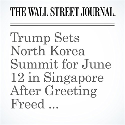 Trump Sets North Korea Summit for June 12 in Singapore After Greeting Freed Americans copertina