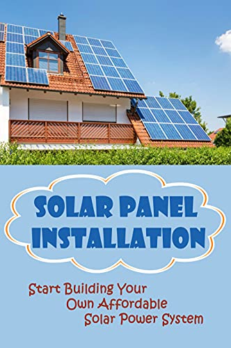 Solar Panel Installation: Start Building Your Own Affordable Solar Power System: How To Set Up A Small Solar (English Edition)