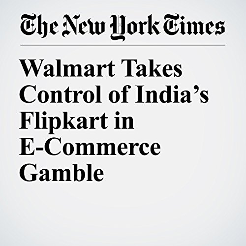 Walmart Takes Control of India's Flipkart in E-Commerce Gamble copertina