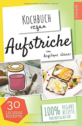 Aufstriche | Kochbuch Vegan: 30 leckere Rezepte | 100% vegane Rezepte | Low Carb, Humus uvm.