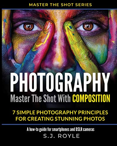 Photography - Master The Shot With COMPOSITION: 7 Simple Photography Principles for Creating Stunning Photos - A how-to guide for smartphones and DSLR cameras