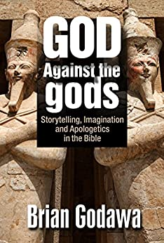 God Against the Gods: Storytelling, Imagination and Apologetics in the Bible by [Brian Godawa]