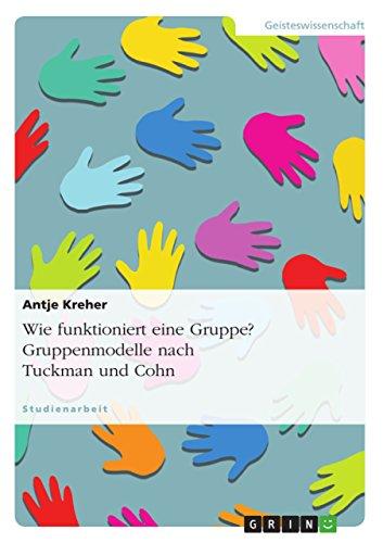 Wie funktioniert eine Gruppe? Gruppenmodelle nach Tuckman und Cohn (German Edition)