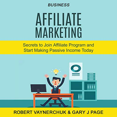 Couverture de Business: Affiliate Marketing: Secrets to Join Affiliate Program and Start Making Passive Income Today