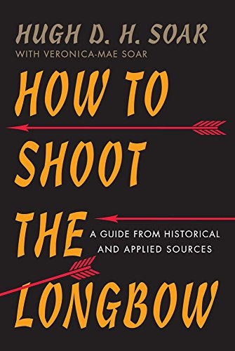 How to Shoot the Longbow: A Guide from Historical and Applied Sources by Hugh D. H. Soar (28-Feb-2015) Paperback