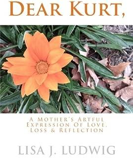 Dear Kurt,: A Mother's Artful Expression Of Love, Loss & Reflection