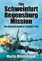 The Schweinfurt-Regensburg Mission: The American Raids on 17 August 1943