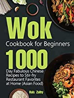Wok Cookbook for Beginners: 1000-Day Fabulous Chinese Recipes to Stir-fry Restaurant Favorites at Home (Asian Food)