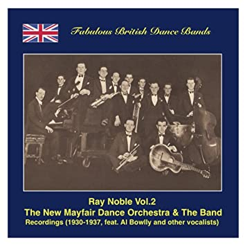 Famous British Dance Bands: Ray Noble, Vol. 2 – The New Maifair Dance Orchestra & The Band, Featuring Al Bowlly and Others (Recordings 1930-1937)
