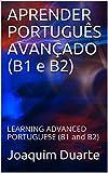 APRENDER PORTUGUÊS AVANÇADO (B1 e B2): LEARNING ADVANCED PORTUGUESE (B1 and B2) (Portuguese...