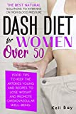 Dash Diet For Women Over 50: The Best Natural Solution To Intervene On High Blood Pressure. Food Tips To Keep The Arteries Young And Recipes To Lose Weight And Promote Cardiovascular Well-Being