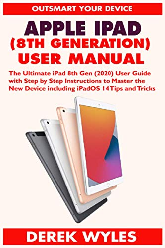 APPLE IPAD (8TH GENERATION) USER MANUAL: The Ultimate iPad 8th Gen (2020) User Guide with Step by Step Instructions to Master the New Device including iPadOS 14 Tips and Tricks