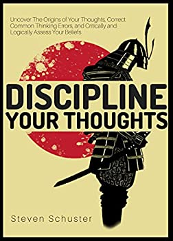 Discipline Your Thoughts  Uncover The Origins of Your Thoughts Correct Common Thinking Errors and Critically and Logically Assess Your Beliefs  Mental Discipline Book 3
