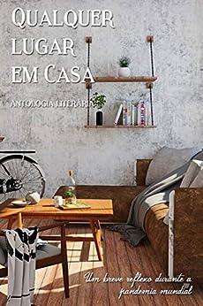 Antologia Qualquer Lugar Em Casa: Um Breve Reflexão Durante a Pandemia Mundial (Portuguese Edition) by [Vários Autores Nacionais, Brenda  Rodrigues]