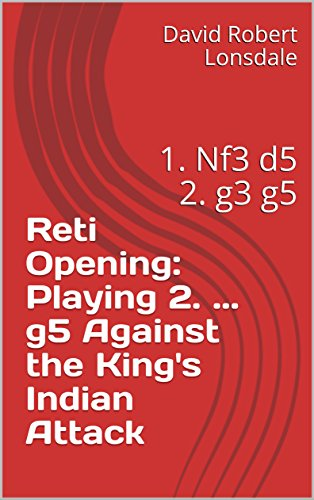Reti Opening: Playing 2. ... g5 Against the King's Indian Attack: 1. Nf3 d5 2. g3 g5 (English Edition)