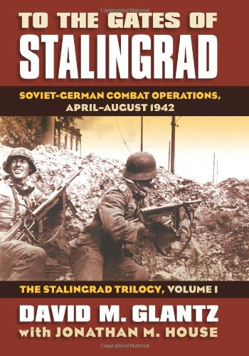 To the Gates of Stalingrad: Soviet-German Combat Operations, April-August 1942?the Stalingrad Trilogy, Volume I (Modern War Studies)
