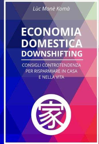 Economia Domestica Downshifting: Consigli Controtendenza Per Risparmiare in Casa e Nella Vita