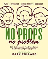 No Props No Problem: 150+ Outrageously Fun Group Games & Activities using No Equipment